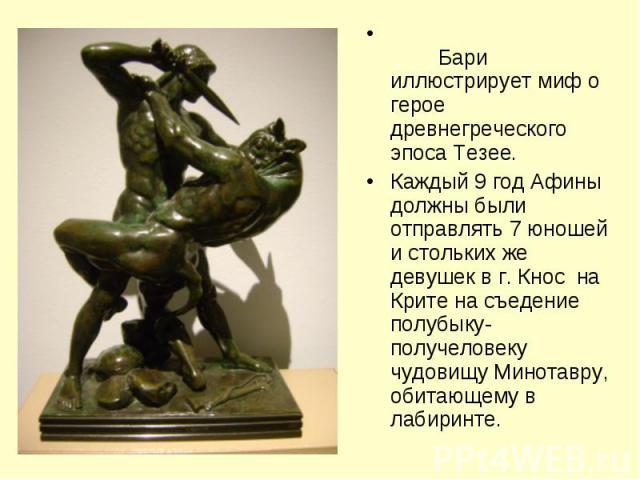 Бари иллюстрирует миф о герое древнегреческого эпоса Тезее.Каждый 9 год Афины должны были отправлять 7 юношей и стольких же девушек в г. Кнос на Крите на съедение полубыку-получеловеку чудовищу Минотавру, обитающему в лабиринте.