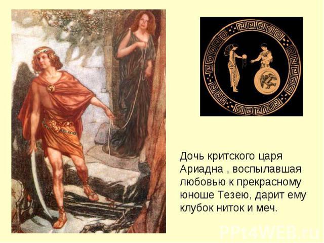 Дочь критского царя Ариадна , воспылавшая любовью к прекрасному юноше Тезею, дарит ему клубок ниток и меч.