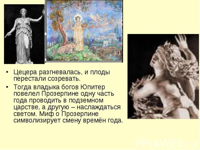 Цецера разгневалась, и плоды перестали созревать.Тогда владыка богов Юпитер повелел Прозерпине одну часть года проводить в подземном царстве, а другую – наслаждаться светом. Миф о Прозерпине символизирует смену времён года.