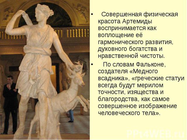 Совершенная физическая красота Артемиды воспринимается как воплощение её гармонического развития, духовного богатства и нравственной чистоты. По словам Фальконе, создателя «Медного всадника», «греческие статуи всегда будут мерилом точности, изяществ…