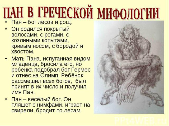ПАН В ГРЕЧЕСКОЙ МИФОЛОГИИПан – бог лесов и рощ.Он родился покрытый волосами, с рогами, с козлиными копытами, кривым носом, с бородой и хвостом.Мать Пана, испуганная видом младенца, бросила его, но ребёнка подобрал бог Гермес и отнёс на Олимп. Ребёно…