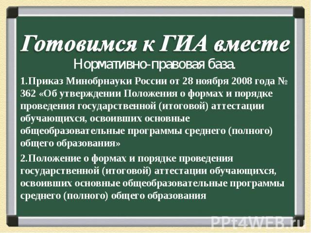 Готовимся к ГИА вместе Нормативно-правовая база.Приказ Минобрнауки России от 28 ноября 2008 года № 362 «Об утверждении Положения о формах и порядке проведения государственной (итоговой) аттестации обучающихся, освоивших основные общеобразовательные …