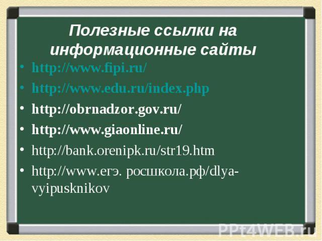 Полезные ссылки на информационные сайтыhttp://www.fipi.ru/ http://www.edu.ru/index.phphttp://obrnadzor.gov.ru/http://www.giaonline.ru/ http://bank.orenipk.ru/str19.htmhttp://www.егэ. росшкола.рф/dlya-vyipusknikov
