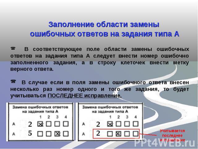 Заполнение области замены ошибочных ответов на задания типа А В соответствующее поле области замены ошибочных ответов на задания типа А следует внести номер ошибочно заполненного задания, а в строку клеточек внести метку верного ответа. В случае есл…