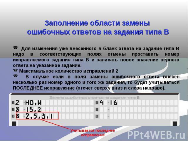 Заполнение области замены ошибочных ответов на задания типа В Для изменения уже внесенного в бланк ответа на задание типа В надо в соответствующих полях отмены проставить номер исправляемого задания типа В и записать новое значение верного ответа на…
