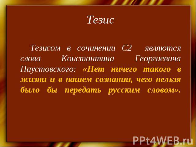 ТезисТезисом в сочинении С2 являются слова Константина Георгиевича Паустовского: «Нет ничего такого в жизни и в нашем сознании, чего нельзя было бы передать русским словом».
