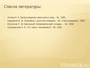 Список литературы: Агеева Р. А. Происхождение имен рек и озер. - М., 1985Барашко