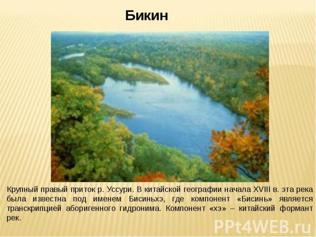БикинКрупный правый приток р. Уссури. В китайской географии начала ХVIII в. эта река была известна под именем Бисиньхэ, где компонент «Бисинь» является транскрипцией аборигенного гидронима. Компонент «хэ» – китайский формант рек.