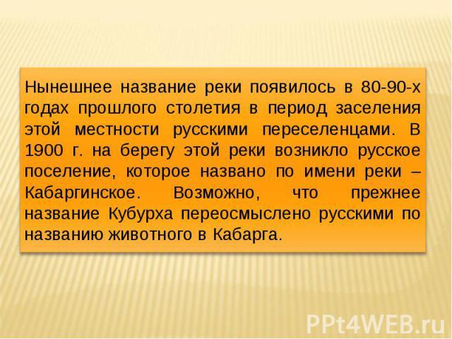 Нынешнее название реки появилось в 80-90-х годах прошлого столетия в период заселения этой местности русскими переселенцами. В 1900 г. на берегу этой реки возникло русское поселение, которое названо по имени реки – Кабаргинское. Возможно, что прежне…
