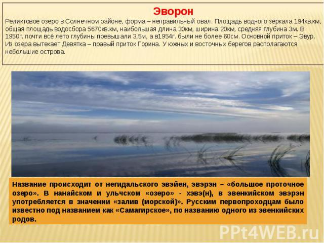 ЭворонРеликтовое озеро в Солнечном районе, форма – неправильный овал. Площадь водного зеркала 194кв.км, общая площадь водосбора 5670кв.км, наибольшая длина 30км, ширина 20км, средняя глубина 3м. В 1950г. почти всё лето глубины превышали 3,5м, а в195…