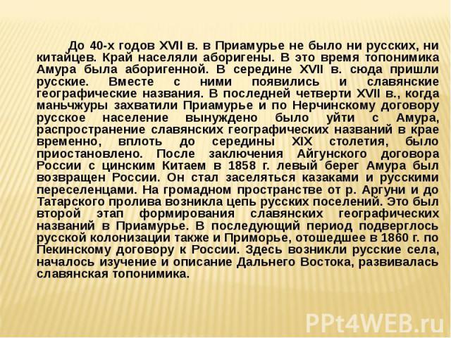 До 40-х годов XVII в. в Приамурье не было ни русских, ни китайцев. Край населяли аборигены. В это время топонимика Амура была аборигенной. В середине XVII в. сюда пришли русские. Вместе с ними появились и славянские географические названия. В послед…