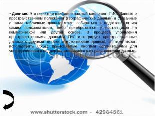 • Данные. Это вероятно наиболее важный компонент ГИС. Данные о пространственном