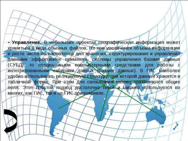• Управление. В небольших проектах географическая информация может храниться в виде обычных файлов. Но при увеличении объема информации и росте числа пользователей для хранения, структурирования и управления данными эффективнее применять системы упр…