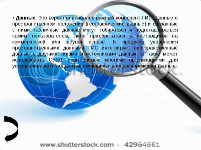 • Данные. Это вероятно наиболее важный компонент ГИС. Данные о пространственном положении (географические данные) и связанные с ними табличные данные могут собираться и подготавливаться самим пользователем, либо приобретаться у поставщиков на коммер…
