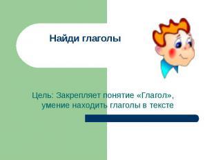 Найди глаголы Цель: Закрепляет понятие «Глагол», умение находить глаголы в текст