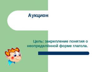 АукционЦель: закрепление понятия о неопределённой форме глагола.