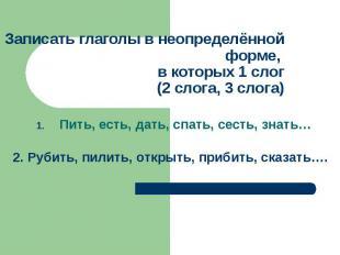 Записать глаголы в неопределённой форме, в которых 1 слог(2 слога, 3 слога)Пить,