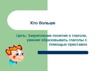 Кто большеЦель: Закрепление понятия о глаголе, умение образовывать глаголы с пом