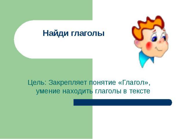 Найди глаголы Цель: Закрепляет понятие «Глагол», умение находить глаголы в тексте