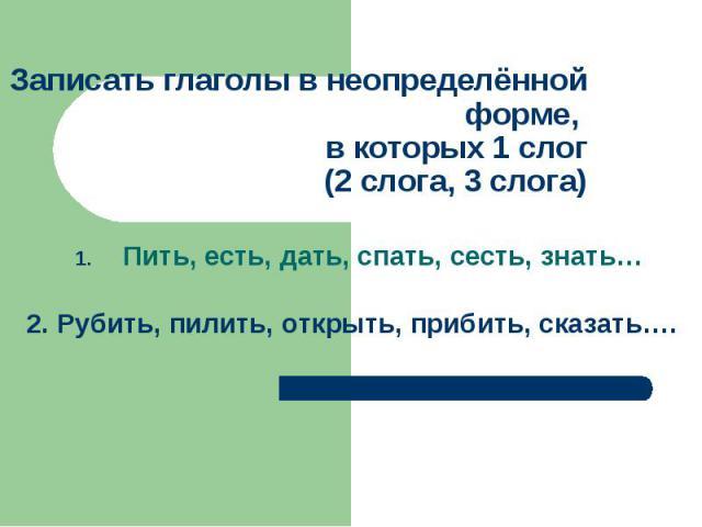 Записать глаголы в неопределённой форме, в которых 1 слог(2 слога, 3 слога)Пить, есть, дать, спать, сесть, знать…2. Рубить, пилить, открыть, прибить, сказать….