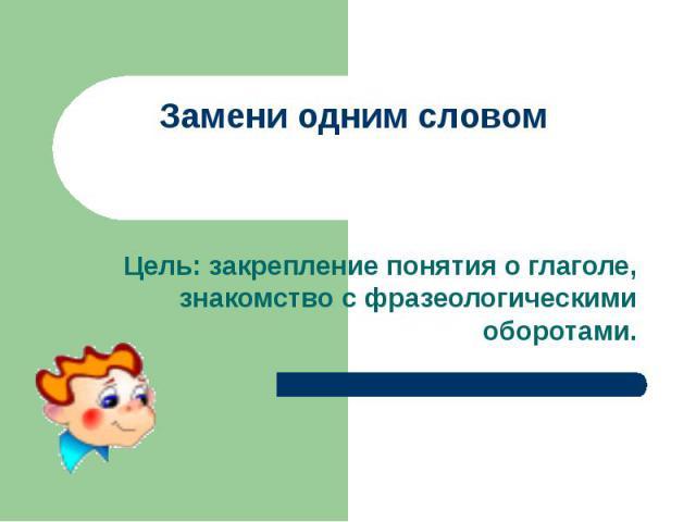 Замени одним словомЦель: закрепление понятия о глаголе, знакомство с фразеологическими оборотами.