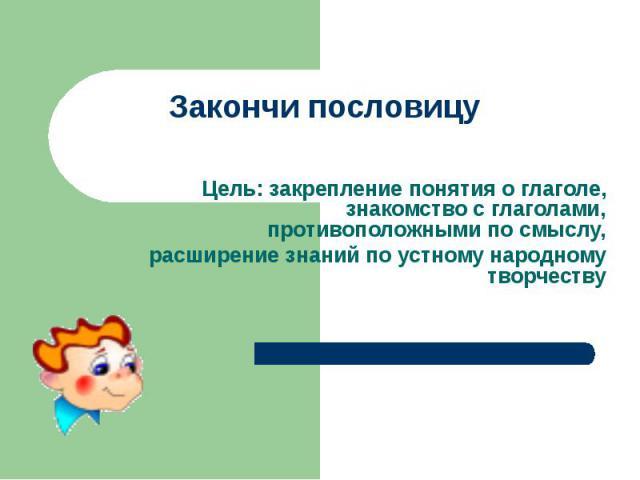 Закончи пословицуЦель: закрепление понятия о глаголе, знакомство с глаголами, противоположными по смыслу,расширение знаний по устному народному творчеству