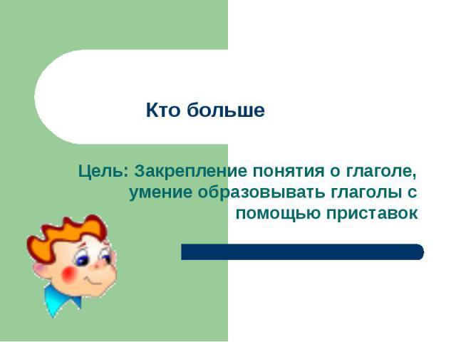 Кто большеЦель: Закрепление понятия о глаголе, умение образовывать глаголы с помощью приставок