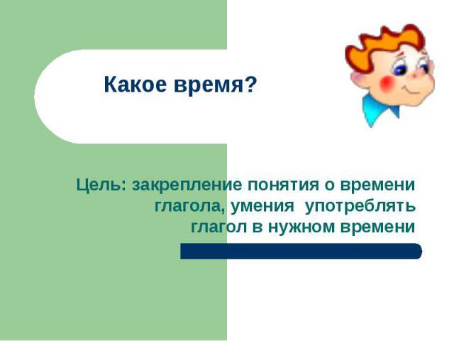 Какое время?Цель: закрепление понятия о времени глагола, умения употреблять глагол в нужном времени