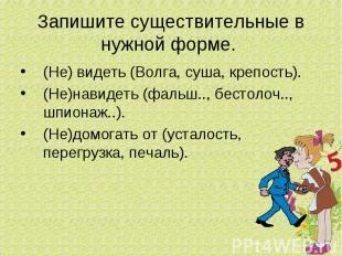 Запишите существительные в нужной форме. (Не) видеть (Волга, суша, крепость).(Не