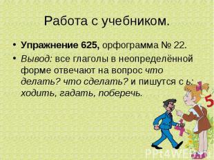 Работа с учебником.Упражнение 625, орфограмма № 22.Вывод: все глаголы в неопреде