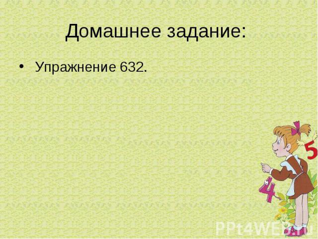 Домашнее задание: Упражнение 632.
