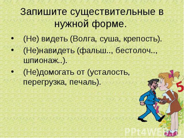Запишите существительные в нужной форме. (Не) видеть (Волга, суша, крепость).(Не)навидеть (фальш.., бестолоч.., шпионаж..).(Не)домогать от (усталость, перегрузка, печаль).
