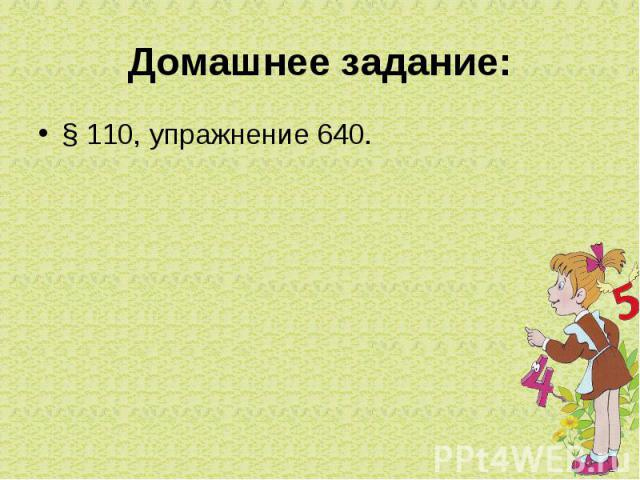 Домашнее задание:§ 110, упражнение 640.