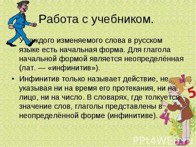 Работа с учебником. У каждого изменяемого слова в русском языке есть начальная форма. Для глагола начальной формой является неопределённая (лат. — «инфинитив»).Инфинитив только называет действие, не указывая ни на время его протекания, ни на лицо, н…