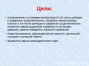 Цели:Ознакомление с условиями выбора букв О и Е после шипящих в суффиксах сущест