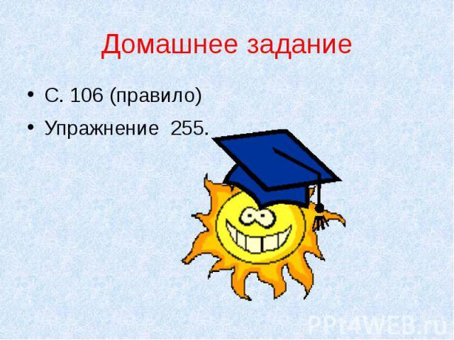 Домашнее заданиеС. 106 (правило)Упражнение 255.