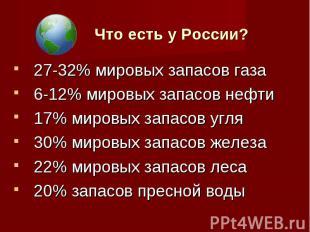 Что есть у России? 27-32% мировых запасов газа 6-12% мировых запасов нефти 17% м