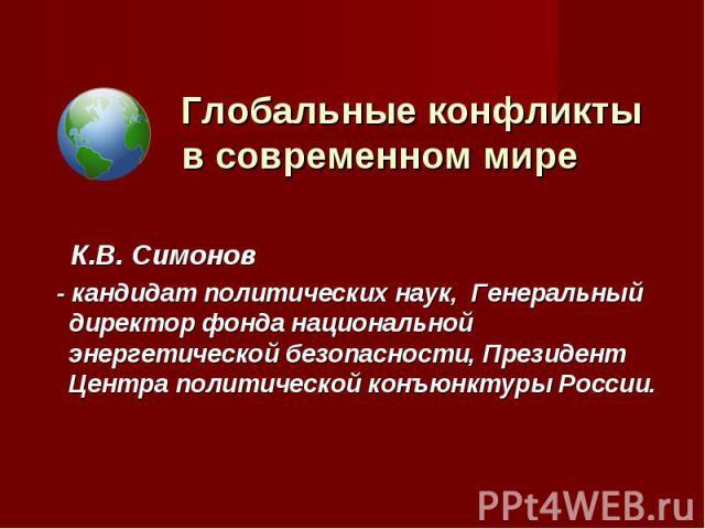 Глобальные конфликты в современном мире К.В. Симонов - кандидат политических наук, Генеральный директор фонда национальной энергетической безопасности, Президент Центра политической конъюнктуры России.