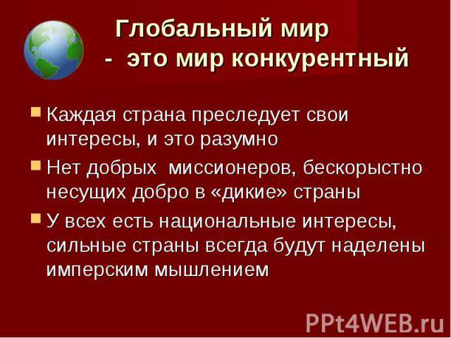 Глобальный мир - это мир конкурентный Каждая страна преследует свои интересы, и это разумноНет добрых миссионеров, бескорыстно несущих добро в «дикие» страны У всех есть национальные интересы, сильные страны всегда будут наделены имперским мышлением