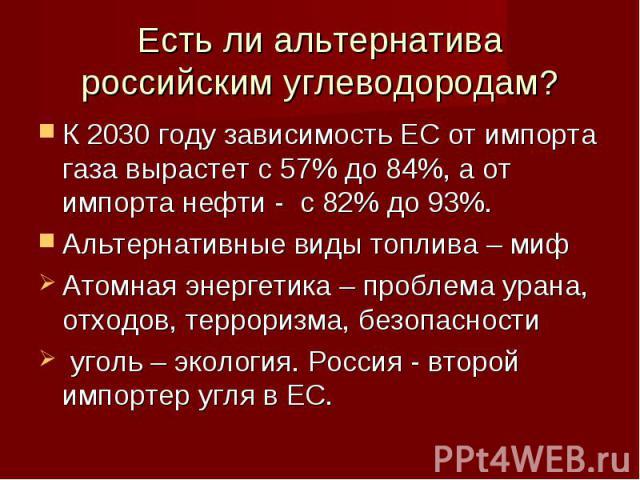 Есть ли альтернатива российским углеводородам?К 2030 году зависимость ЕС от импорта газа вырастет с 57% до 84%, а от импорта нефти - с 82% до 93%. Альтернативные виды топлива – миф Атомная энергетика – проблема урана, отходов, терроризма, безопаснос…