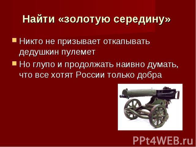 Найти «золотую середину» Никто не призывает откапывать дедушкин пулемет Но глупо и продолжать наивно думать, что все хотят России только добра