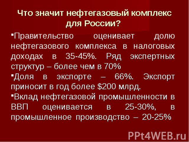 Что значит нефтегазовый комплекс для России? Правительство оценивает долю нефтегазового комплекса в налоговых доходах в 35-45%. Ряд экспертных структур – более чем в 70% Доля в экспорте – 66%. Экспорт приносит в год более $200 млрд. Вклад нефтегазов…