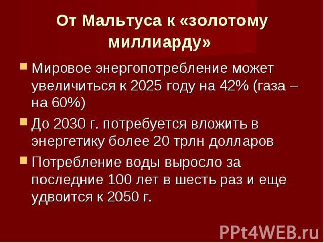 От Мальтуса к «золотому миллиарду» Мировое энергопотребление может увеличиться к 2025 году на 42% (газа – на 60%)До 2030 г. потребуется вложить в энергетику более 20 трлн долларовПотребление воды выросло за последние 100 лет в шесть раз и еще удвоит…