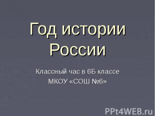 Год истории России Классный час в 6Б классе МКОУ «СОШ №6»