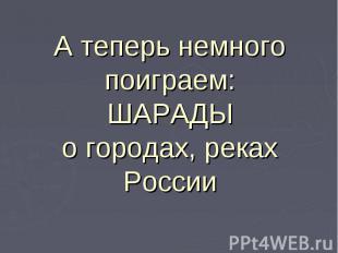 А теперь немного поиграем:ШАРАДЫо городах, реках России