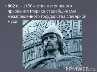 862 г. - 1150-летие летописного призвания Рюрика старейшинами межплеменного госу