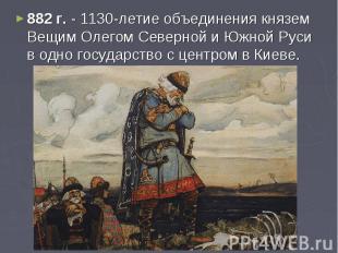882 г. - 1130-летие объединения князем Вещим Олегом Северной и Южной Руси в одно