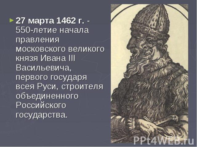 27 марта 1462 г. - 550-летие начала правления московского великого князя Ивана III Васильевича, первого государя всея Руси, строителя объединенного Российского государства.