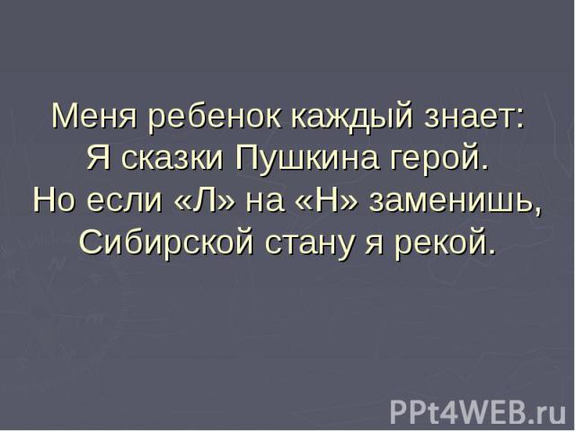 Меня ребенок каждый знает:Я сказки Пушкина герой.Но если «Л» на «Н» заменишь,Сибирской стану я рекой.