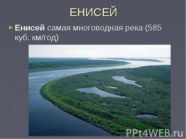 ЕНИСЕЙЕнисей самая многоводная река (585 куб. км/год)